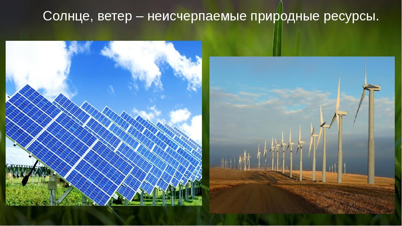 Солнце, ветер – неисчерпаемые природные ресурсы.