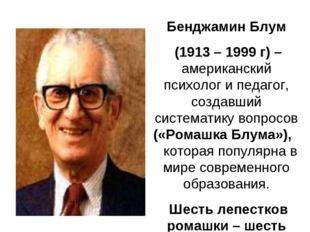 Бенджамин Блум (1913 – 1999 г) – американский психолог и педагог, создавший с