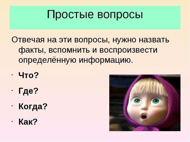 Простые вопросы Отвечая на эти вопросы, нужно назвать факты, вспомнить и восп...