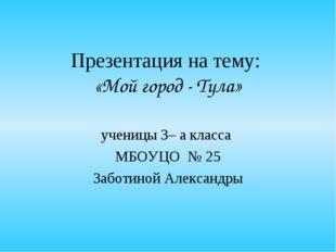 Презентация на тему: «Мой город - Тула» ученицы 3– а класса МБОУЦО № 25 Забот