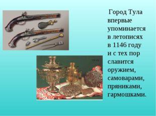 Город Тула впервые упоминается в летописях в 1146 году и с тех пор славится