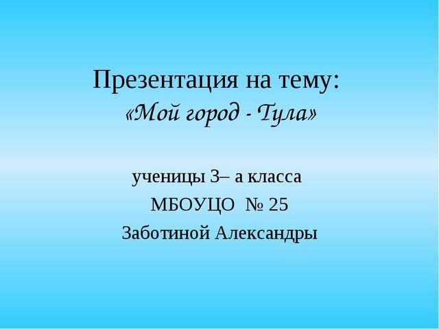Презентация на тему: «Мой город - Тула» ученицы 3– а класса МБОУЦО № 25 Забот...