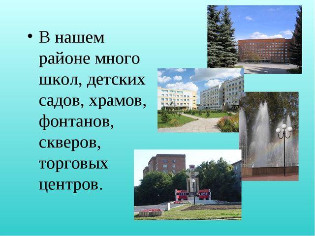 В нашем районе много школ, детских садов, храмов, фонтанов, скверов, торговых...