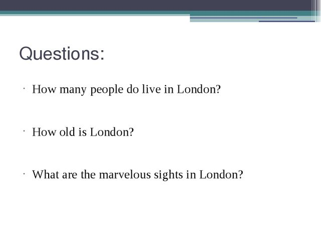 Questions: How many people do live in London? How old is London? What are the...