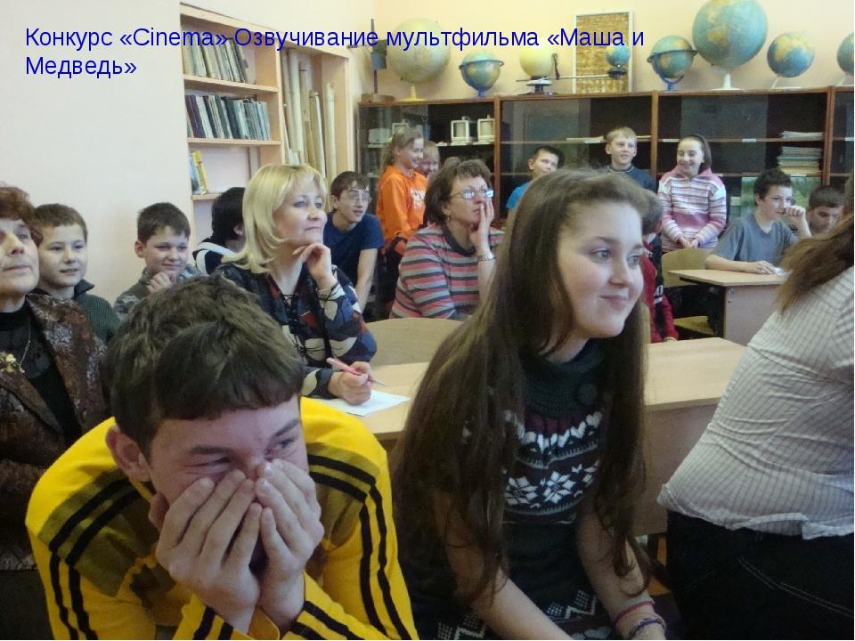 Конкурс «Cinema» Озвучивание мультфильма «Маша и Медведь»