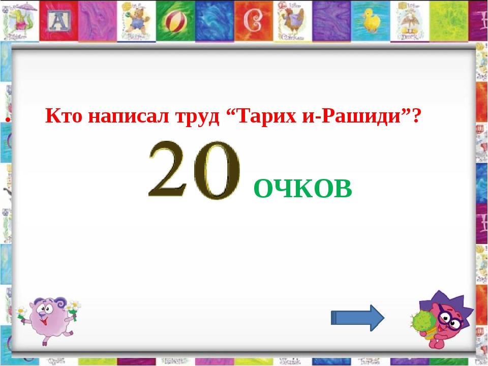 ". ОЧКОВ Кто написал труд ""Тарих и-Рашиди""?"