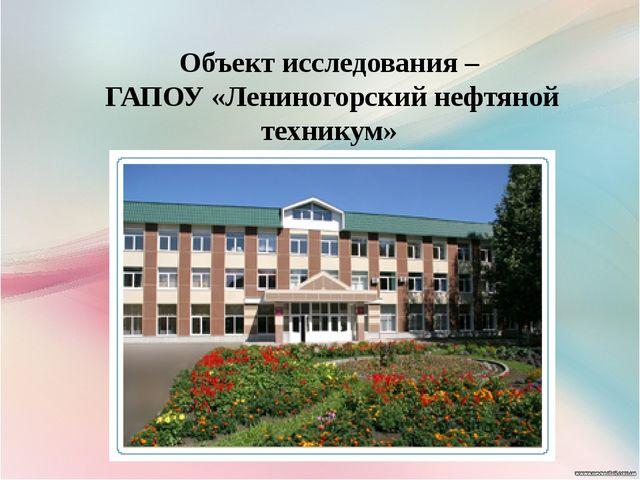 Объект исследования – ГАПОУ «Лениногорский нефтяной техникум»