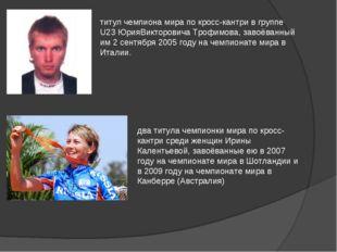 титул чемпиона мира по кросс-кантри в группе U23 ЮрияВикторовича Трофимова, з
