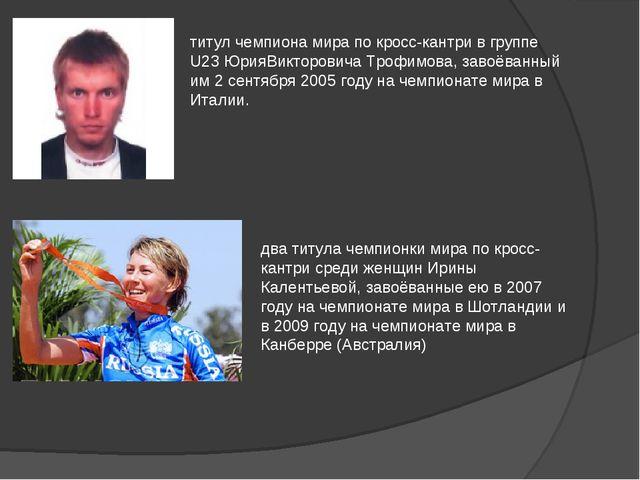 титул чемпиона мира по кросс-кантри в группе U23 ЮрияВикторовича Трофимова, з...