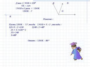 Дано :ʟ NOK = 1200 N D OL – луч ˪NOD в 2 раза < ˪DOK ˪DOK - ? O K Решение :