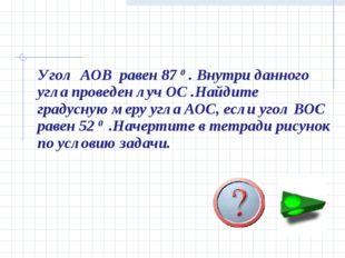 Угол AOB равен 87 0 . Внутри данного угла проведен луч ОС .Найдите градусную