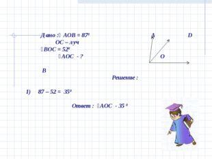 Дано :ʟ АОВ = 870 А D OС – луч ˪ВОС = 520 ˪АОС - ? O В Решение : 1) 87 – 52