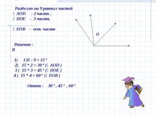 Дано : ˪ АОВ = 1350 А D E Разделен на 9 равных частей ˪ АОD - 2 части , ˪ DО