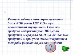 Решите задачу с помощью уравнения : Угол NOK равен 1200 .OD – луч проведенный