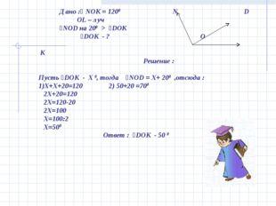 Дано :ʟ NOK = 1200 N D OL – луч ˪NOD на 200 > ˪DOK ˪DOK - ? O K Решение : Пу