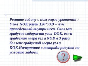 Решите задачу с помощью уравнения : Угол NOK равен 120 0.OD – луч проведенный