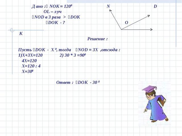 Дано :ʟ NOK = 1200 N D OL – луч ˪NOD в 3 раза > ˪DOK ˪DOK - ? O K Решение :...