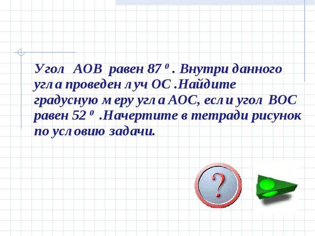 Угол AOB равен 87 0 . Внутри данного угла проведен луч ОС .Найдите градусную...
