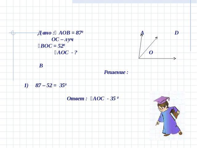 Дано :ʟ АОВ = 870 А D OС – луч ˪ВОС = 520 ˪АОС - ? O В Решение : 1) 87 – 52...