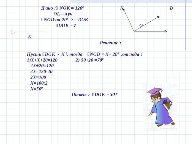 Дано :ʟ NOK = 1200 N D OL – луч ˪NOD на 200 > ˪DOK ˪DOK - ? O K Решение : Пу...