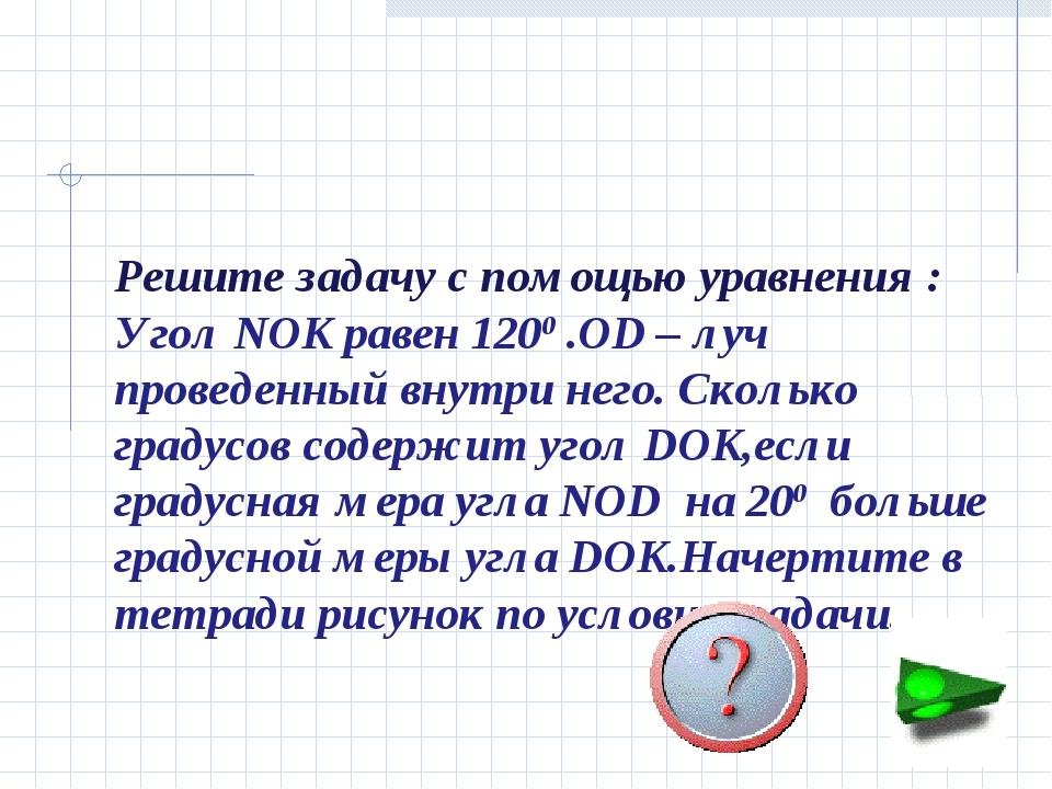 Решите задачу с помощью уравнения : Угол NOK равен 1200 .OD – луч проведенный...