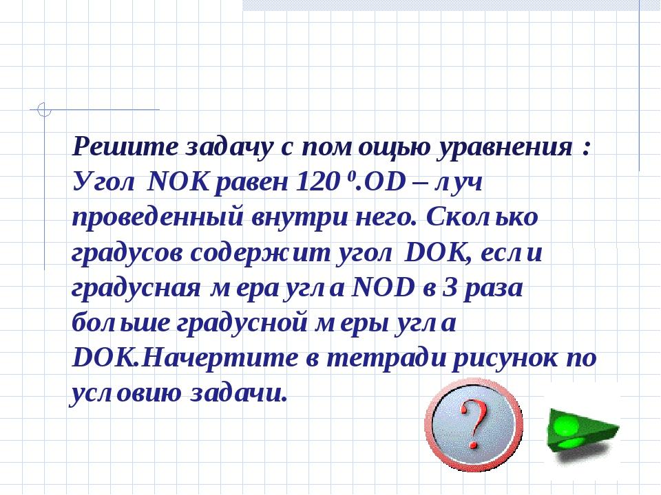 Решите задачу с помощью уравнения : Угол NOK равен 120 0.OD – луч проведенный...