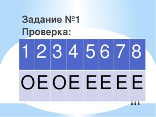 !!! Задание №1 Проверка: 1 2 3 4 5 6 7 8 О Е О Е Е Е Е Е
