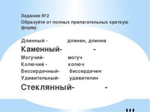 !!! Задание №2 Образуйте от полных прилагательных краткую форму. Длинный - дл