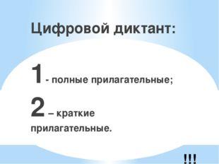 !!! Цифровой диктант: 1- полные прилагательные; 2 – краткие прилагательные.