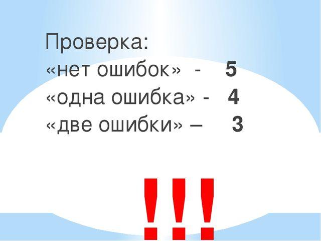 !!! Проверка: «нет ошибок» - 5 «одна ошибка» - 4 «две ошибки» – 3
