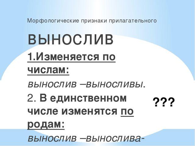 ??? Морфологические признаки прилагательного вынослив 1.Изменяется по числам:...