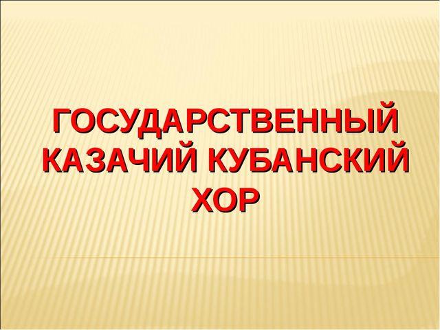 ГОСУДАРСТВЕННЫЙ КАЗАЧИЙ КУБАНСКИЙ ХОР