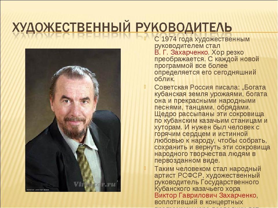 С 1974 года художественным руководителем стал В. Г. Захарченко. Хор резко пре...
