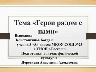 Тема «Герои рядом с нами» Выполнил Константинов Богдан ученик 5 «А» класса МК