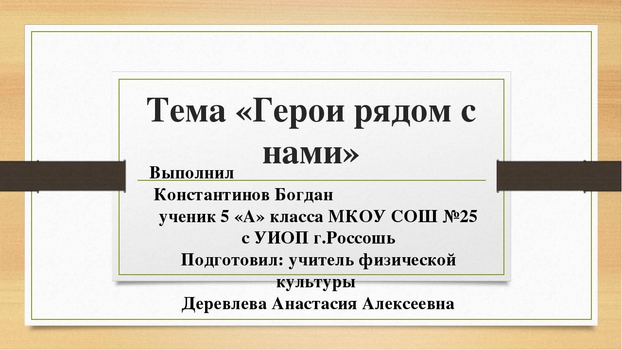 Тема «Герои рядом с нами» Выполнил Константинов Богдан ученик 5 «А» класса МК...