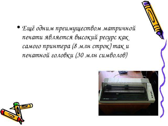 Ещё одним преимуществом матричной печати является высокий ресурс как самого п...