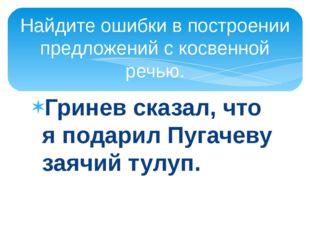 Гринев сказал, что я подарил Пугачеву заячий тулуп. Найдите ошибки в построен