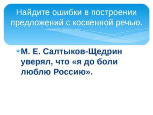 М. Е. Салтыков-Щедрин уверял, что «я до боли люблю Россию». Найдите ошибки в