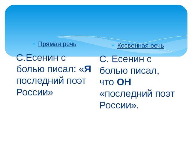 Прямая речь С.Есенин с болью писал: «Я последний поэт России» Косвенная речь...