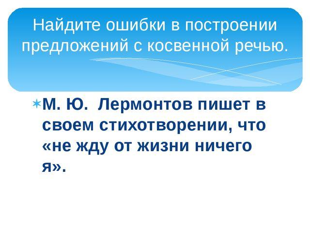 М. Ю. Лермонтов пишет в своем стихотворении, что «не жду от жизни ничего я»....