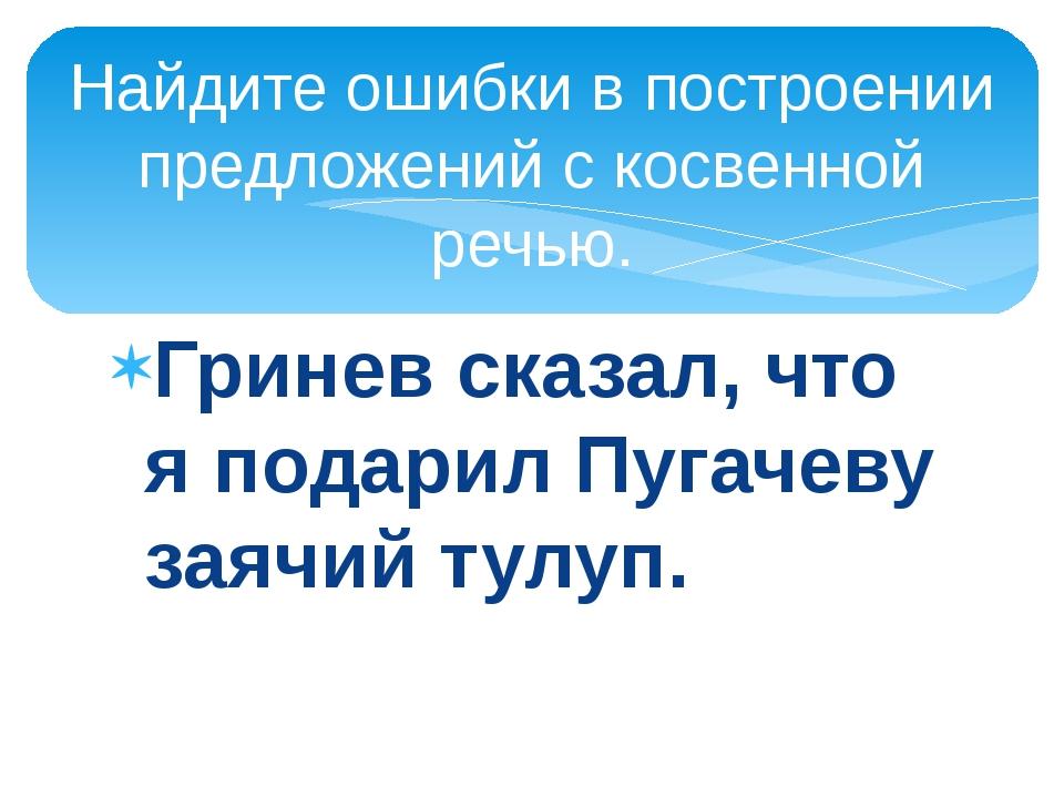 Гринев сказал, что я подарил Пугачеву заячий тулуп. Найдите ошибки в построен...