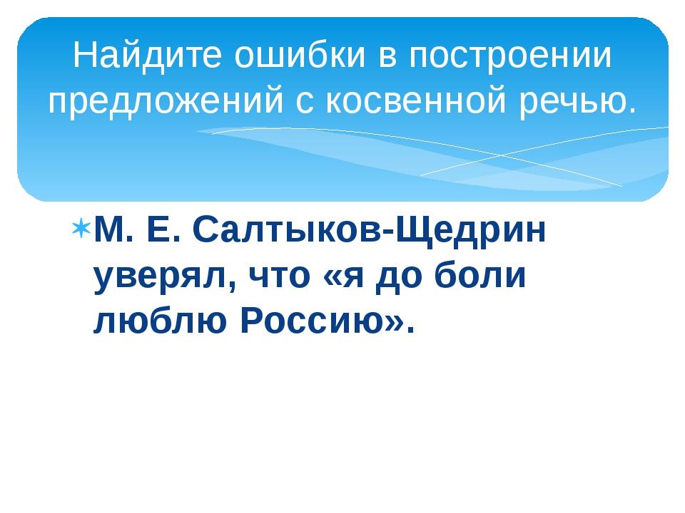 М. Е. Салтыков-Щедрин уверял, что «я до боли люблю Россию». Найдите ошибки в...