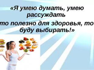 «Я умею думать, умею рассуждать Что полезно для здоровья, то я буду выбирать!»