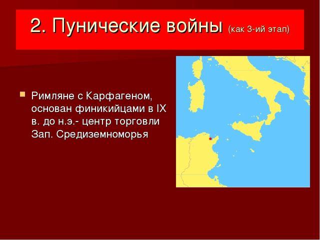2. Пунические войны (как 3-ий этап) Римляне с Карфагеном, основан финикийцами...