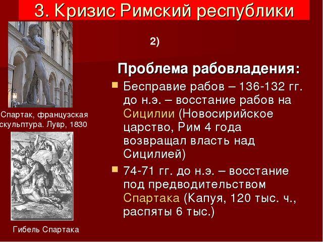 3. Кризис Римский республики Проблема рабовладения: Бесправие рабов – 136-132...
