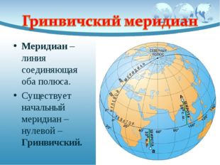 Меридиан – линия соединяющая оба полюса. Существует начальный меридиан – нуле