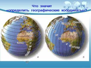Что значит «определить географические координаты»? Это значит определить шир