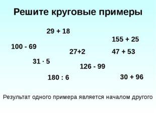 Решите круговые примеры 29 + 18 100 - 69 27+2 31 ∙ 5 180 : 6 126 - 99 155 + 2