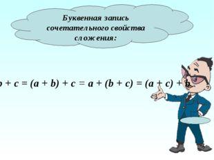 Буквенная запись сочетательного свойства сложения: a + b + c = (a + b) + c =