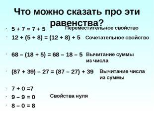 Что можно сказать про эти равенства? 5 + 7 = 7 + 5 12 + (5 + 8) = (12 + 8) +
